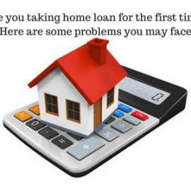 Are you taking home loan for the first time? Here are some problems you may face.